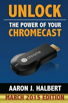 Unlock the Power of Your Chromecast by Halbert, Aaron Book The Fast Free