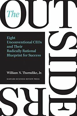 Outsiders: Eight Unconventional CEOs and Their Radically Rational Blueprint for