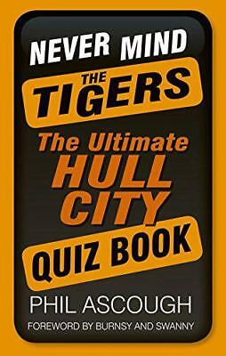Never Mind the Tigers: The Ultimate Hull City Quiz Book by Phil Ascough | Paperb