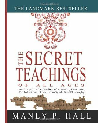 The Secret Teachings of All Ages: An Encyclopedic Outline of Masonic; Hermetic;