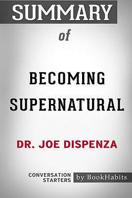 Summary of Becoming Supernatural by Dr. Joe Dispenza: Conversation Starters by B