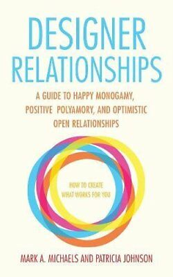 Designer Relationships: A Guide to Happy Monogamy, Positive Polyamory, and...