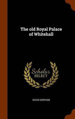The Old Royal Palace of Whitehall by Edgar Sheppard (English) Hardcover Book Fre