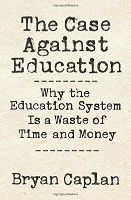 The Case Against Education : Why the Education System Is a Waste of Time and Mon