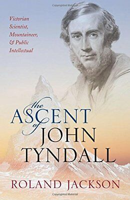 The Ascent of John Tyndall : Victorian Scientist, Mountaineer, and Public Intell