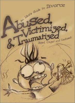 Abused, Victimized, & Traumatized: An Idiot's Guide to Divorce, Confused,,