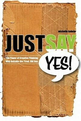 Just Say Yes!: The Power of Creative Thinking Way Outside the Tired, Old Box (Pa
