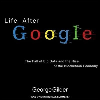 Life After Google: The Fall of Big Data and the Rise of the Blockchain Economy (