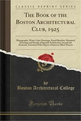The Book of the Boston Architectural Club, 1925: Photographs, Water Color Drawin