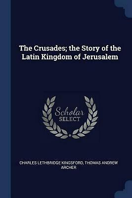 Crusades; the Story of the Latin Kingdom of Jerusalem by Charles Lethbridge King