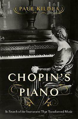 Chopin`s Piano - in Search of the Instrument That Transformed Music by Paul Kild