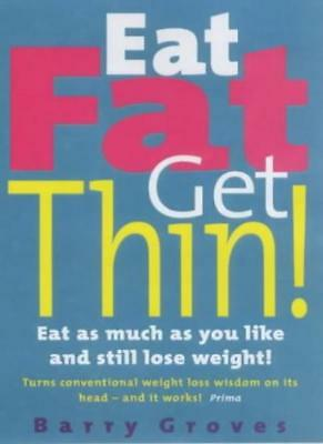 Eat Fat Get Thin: Eat As Much As You Like And Still Lose Weight!,Barry Groves