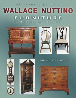 Collector's Guide to Wallace Nutting Furniture by Ivankovich, Michael