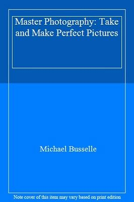 Master Photography: Take and Make Perfect Pictures By Michael Buss .0528810790