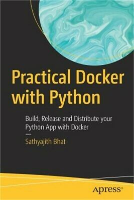 Practical Docker with Python: Build, Release and Distribute Your Python App with