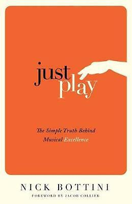 Just Play: The Simple Truth Behind Musical Excellence by Nick Bottini (English)