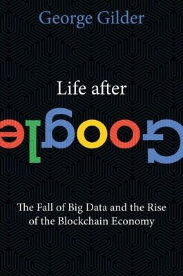 Life After Google : The Fall of Big Data and the Rise of the Blockchain Econo...
