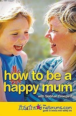 How to be a Happy Mum: The Netmums Guide to Stress-free Family Life, Freegard, S