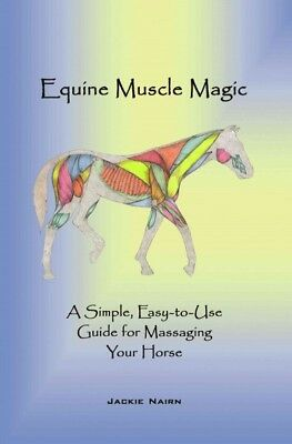 Equine Muscle Magic : A Simple, Easy-to-use Guide for Massaging Your Horse, P...