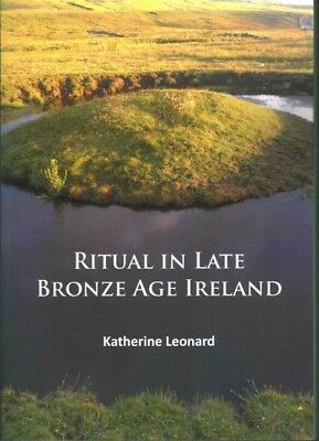 Ritual in Late Bronze Age Ireland : Material Culture, Practices, Landscape Se...