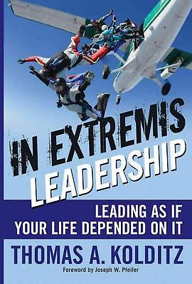 In Extremis Leadership: Leading as If Your Life Depended on It by Thomas A. Kold