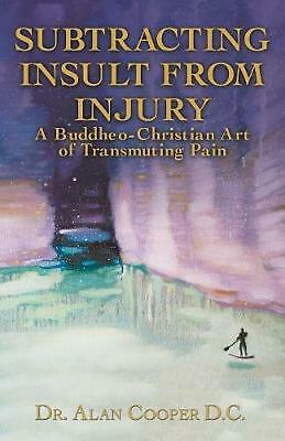 Subtracting Insult from Injury: A Buddheo-Christian Art of Transmuting Pain by A
