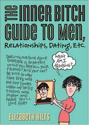 The inner bitch guide to men, relationships, dating, etc by Elizabeth Hilts