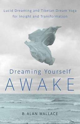 Dreaming Yourself Awake: Lucid Dreaming and Tibetan Dream Yoga for Insight and T