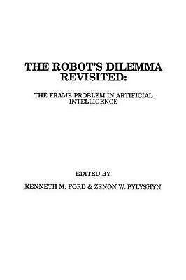 The Robots Dilemma Revisited: The Frame Problem in Artificial Intelligence by Ke