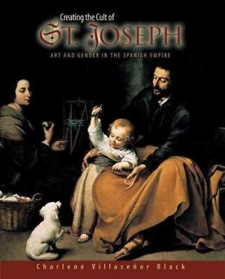 Creating the Cult of St. Joseph : Art And Gender in the Spanish Empire, Hardc...
