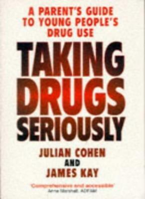 Taking Drugs Seriously : a Parents Guide to Young Peoples Drug Use / Julian Coh