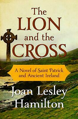 Lion and the Cross: A Novel of Saint Patrick and Ancient Ireland by Joan Lesley