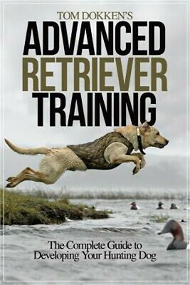 Tom Dokken's Advanced Retriever Training: The Complete Guide to Developing Your