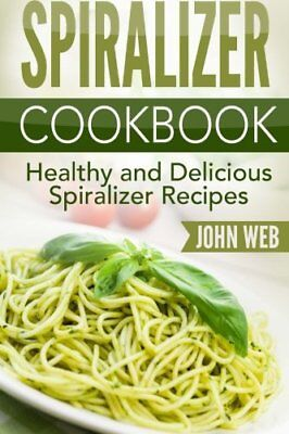 Spiralizer: Spiralizer Cookbook - Healthy And Delicious Spiraliz... by Web, John