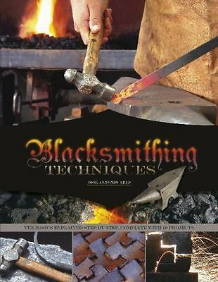 Blacksmithing Techniques: The Basics Explained Step by Step, Complete with 10 Pr