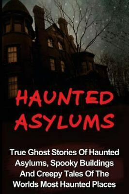 Haunted Asylums : True Ghost Stories of Haunted Asylums, Spooky Buildings and...
