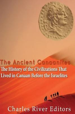 Ancient Canaanites : The History of the Civilizations That Lived in Canaan Be...