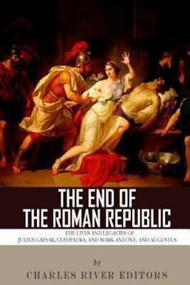 End of the Roman Republic : The Lives and Legacies of Julius Caesar, Cleopatr...