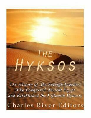 Hyksos : The History of the Foreign Invaders Who Conquered Ancient Egypt and ...