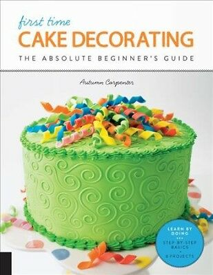 First Time Cake Decorating : The Absolute Beginner's Guide, Paperback by Carp...