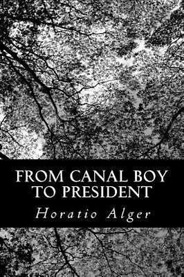 From Canal Boy to President : Or the Boyhood and Manhood of James A. Garfield...