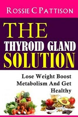 Thyroid Gland Solution : Lose Weight - Boost Metabolism and Get Healthy, Pape...