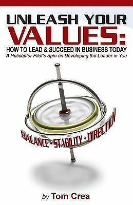 Unleash Your Values : How to Lead and Succeed in Business Today: a Helicopter...