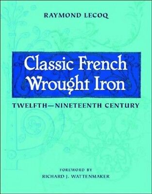 Classic French Wrought Iron : Twelfth Nineteenth Century, Hardcover by Lecoq,...