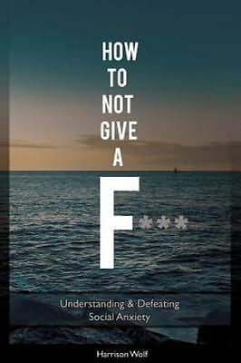 How to Not Give a F : Understanding & Defeating Social Anxiety, Paperback by ...