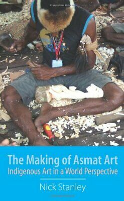 The Making of Asmat Art: Indigenous Art in a World Perspective by Stanley, Nick