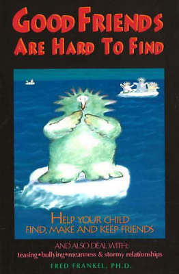 Good friends are hard to find: help your child find, make, and keep friends by
