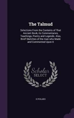 The Talmud: Selections from the Contents of That Ancient Book, Its Commentaries,