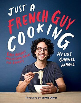 Just a French Guy Cooking: Easy Recipes and Kitchen Hacks for Rookies by Aino…