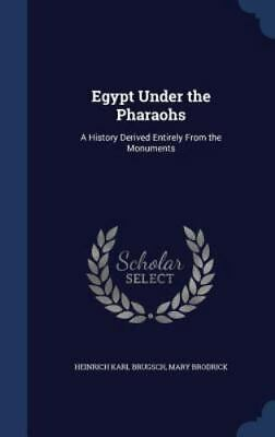Egypt Under the Pharaohs: A History Derived Entirely from the Monuments (Hardbac